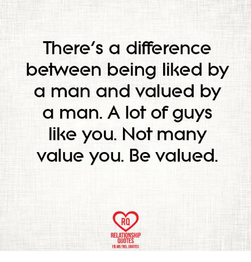 There S A Difference Between Being Liked By A Man And Valued By A