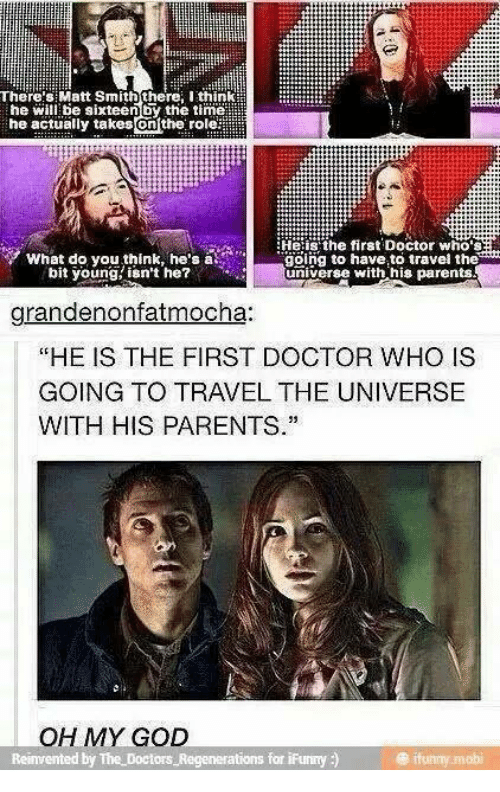"Doctor, God, and Memes: There:s Matt Smith there Ithink  he will be sixteenby the timell  he actually takes enthe. role滋  Heiis' the first Doctor who's  What do you think, he's at  bit young isn't he?  gölng to have to travel the  universe with his parents  grandenonfatmocha:  ""HE IS THE FIRST DOCTOR WHO IS  GOING TO TRAVEL THE UNIVERSE  WITH HIS PARENTS.""  OH MY GOD  ations for iFunny )  @ ifunny mobi"