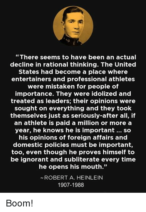 """Ignorant, Memes, and Time: """" There seems to have been an actual  decline in rational thinking. The United  States had become a place where  entertainers and professional athletes  were mistaken for people of  importance. They were idolized and  treated as leaders; their opinions were  sought on everything and they took  themselves just as seriously-after all, if  an athlete is paid a million or more a  year, he knows he is important... so  his opinions of foreign affairs and  domestic policies must be important,  too, even though he proves himself to  be ignorant and subliterate every time  he opens his mouth.""""  ~ ROBERT A. HEINLEIN  1907-1988 Boom!"""