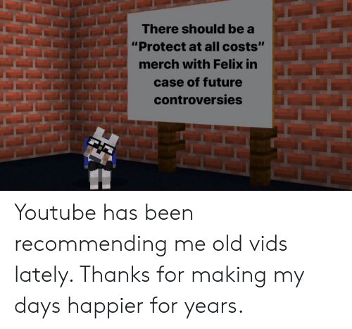 """Future, youtube.com, and Old: There should be a  """"Protect at all costs""""  merch with Felix in  case of future  controversies Youtube has been recommending me old vids lately. Thanks for making my days happier for years."""