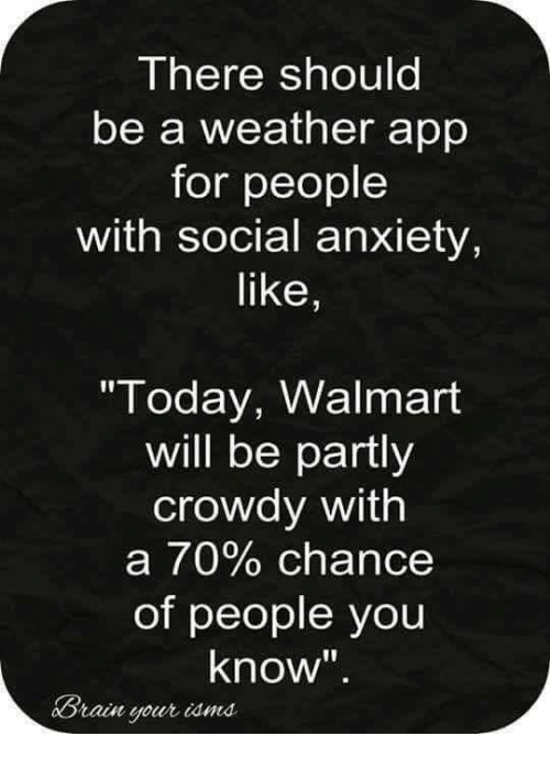 """Staine: There should  be a weather app  for people  with social anxiety,  like,  """"Today, Walmart  will be partly  crowdy with  a 70% chance  of people you  know""""  Brain your iamd.  Stain your iamma"""