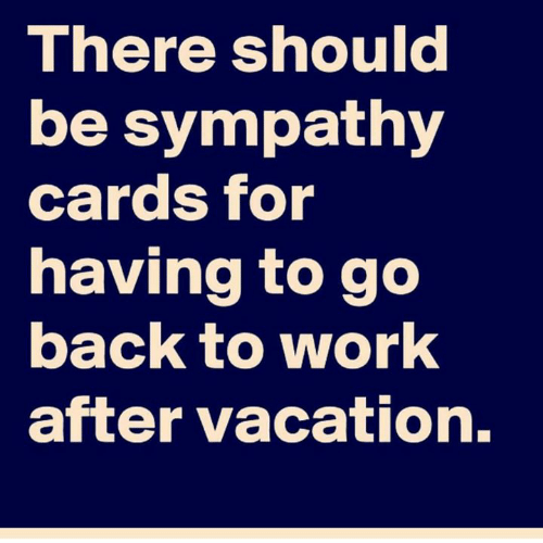 To Go Back: There should  be sympathy  cards for  having to go  back to work  after vacation.