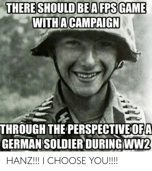 Ww2, German, and Soldier: THERE SHOULD BEAFPSGAME  WITHA CAMPAIGN  THROUGH THE PERSPECTIVE OFA  GERMAN SOLDIER DURING WW2 HANZ!!!  I CHOOSE YOU!!!!