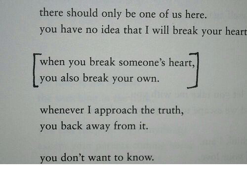 Heart You: there should only be one of us here.  you have no idea that I will break your heart  when you break someone's heart,  you also break your own.  whenever I approach the truth,  you back away from it.  you don't want to know.