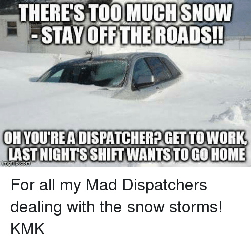 Memes, 🤖, and Dispatch: THERE STOOMUCHSNOW  STAY OFF THE ROADS!  OH YOUREA DISPATCHERPGET TO WORK  LAST NIGHTS SHITWANTSTO GO HOME For all my Mad Dispatchers dealing with the snow storms! KMK