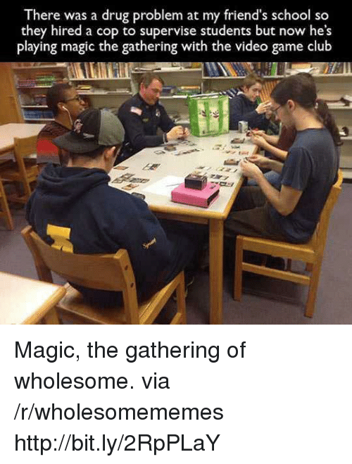 Club, Friends, and School: There was a drug problem at my friend's school so  they hired a cop to supervise students but now he's  playing magic the gathering with the video game club Magic, the gathering of wholesome. via /r/wholesomememes http://bit.ly/2RpPLaY