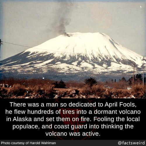tires: There was a man so dedicated to April Fools,  he flew hundreds of tires into a dormant volcano  in Alaska and set them on fire. Fooling the local  populace, and coast guard into thinking the  volcano was active  Photo courtesy of Harold Wahlman  @factsweird