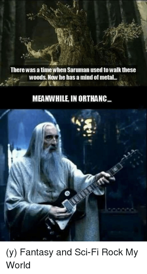 saruman: There was a timewhen Saruman used to walk these  woods. Now he has a mind of metal.  MEANWHILE IN ORTHANC... (y) Fantasy and Sci-Fi Rock My World