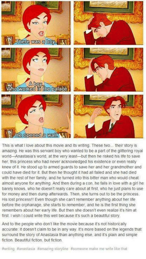 Cheating, Fail, and Memes: There was a  Who Worked palace  This is what love about this movie and its writing. These two... their story is  amazing. He was this servant boy who wanted to be a part of the glittering royal  world Anastasia's world, at the very least but then he risked his life to save  her, this princess who had never acknowledged his existence or even really  knew of it. He stood up to armed guards to save her and her grandmother and  could have died for it But then he thought it had all failed and she had died  with the rest of her family, and he turned into this bitter man who would cheat  almost anyone for anything. And then during a con, he falls in love with a girl he  barely knows, who he doesn't really care about at first, who he just plans to use  for money and then dump afterwards. Then, she turns out to be the princess  His lost princess!! Even though she can't remember anything about her life  before the orphanage, she starts to remember, and he is the first thing she  remembers about her early life. But then she doesn't even realize it's him at  first. wish l could write this well because it's such a beautiful story.  And to the people who don't like the movie because it's not historically  accurate it doesn't claim to be in any way. Its more based on the legends that  surround the story of Anastasia than anything else. and its plain and simple  fiction, Beautiful fiction, but fiction.  #writing Banastasia amazing storyline #someone make me write like that