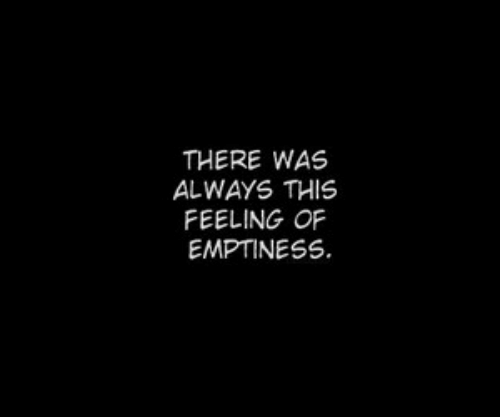 emptiness: THERE WAS  ALWAYS THIS  FEELING OF  EMPTINESS.
