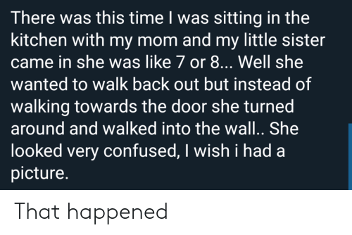 Confused, Time, and Mom: There was this time I was sitting in the  kitchen with my mom and my little sister  came in she was like 7 or 8... Well she  wanted to walk back out but instead of  walking towards the door she turned  around and walked into the wal.. She  looked very confused, I wish i had  picture. That happened