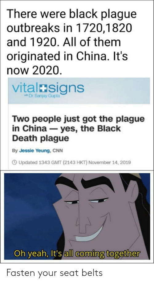 november: There were black plague  outbreaks in 1720,1820  and 1920. All of them  originated in China. It's  now 2020.  vitalasigns  Dr Sanjay Gupta  Two people just got the plague  in China – yes, the Black  Death plague  By Jessie Yeung, CNN  O Updated 1343 GMT (2143 HKT) November 14, 2019  Oh yeah, It's all coming together Fasten your seat belts