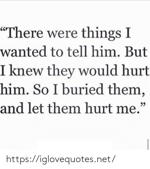 "buried: ""There were things I  wanted to tell him. But  I knew they would hurt  him. So I buried them,  and let them hurt me."" https://iglovequotes.net/"