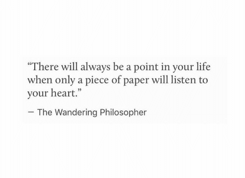 """Life, Heart, and Paper: """"There will always be a point in your life  when only a piece of paper will listen to  your heart.""""  05  The Wandering Philosopher"""
