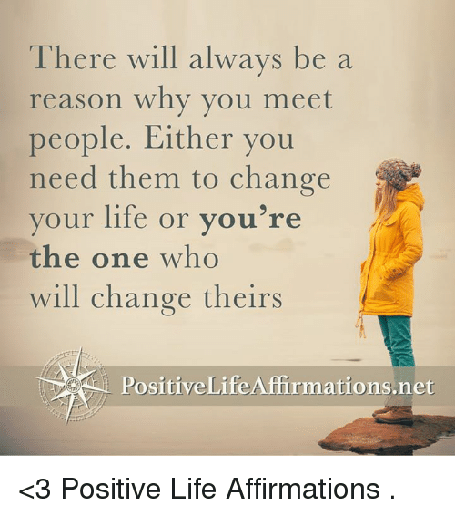 Positive Life: There will always be a  reason why you meet  people. Either you  need them to change  your life or you're  the one who  will change theirs  ositiveLife Affirmations <3 Positive Life Affirmations  .