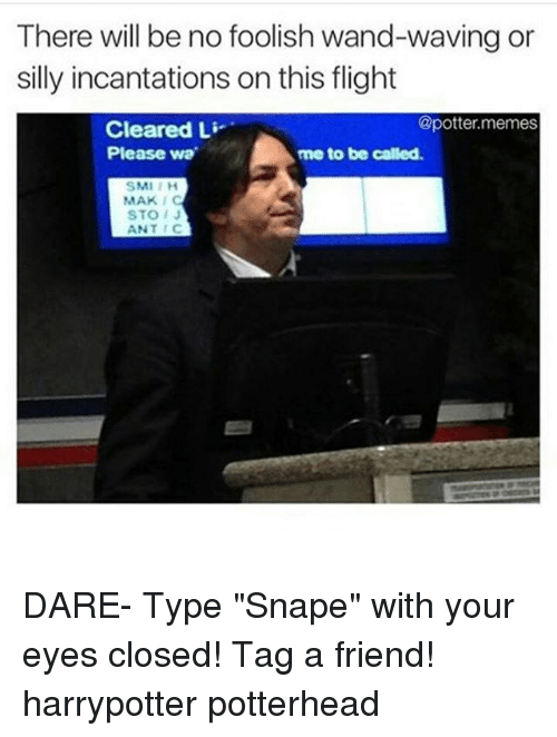 "smi: There will be no foolish wand-waving or  silly incantations on this flight  Cleared Li  @potter.memes  me to be called  Please wa  SMI I H  STOJ  ANTC DARE- Type ""Snape"" with your eyes closed! Tag a friend! harrypotter potterhead"
