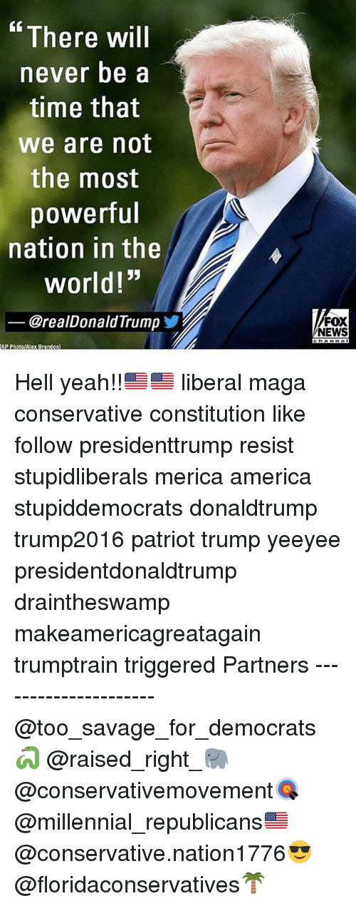 """Hells Yeah: There will  never be a  time that  we are not  the most  powerful  nation in the  world!""""  @realDonaldTrumpゾ  FOX  NEWS  AP PhotolAlex Brandon) Hell yeah!!🇺🇸🇺🇸 liberal maga conservative constitution like follow presidenttrump resist stupidliberals merica america stupiddemocrats donaldtrump trump2016 patriot trump yeeyee presidentdonaldtrump draintheswamp makeamericagreatagain trumptrain triggered Partners --------------------- @too_savage_for_democrats🐍 @raised_right_🐘 @conservativemovement🎯 @millennial_republicans🇺🇸 @conservative.nation1776😎 @floridaconservatives🌴"""