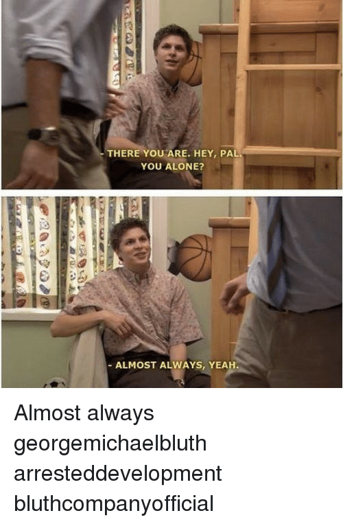 Being Alone, Memes, and Yeah: THERE YOU ARE, HEY, PAL  YOU ALONE?  - ALMOST ALWAYS, YEAH Almost always georgemichaelbluth arresteddevelopment bluthcompanyofficial