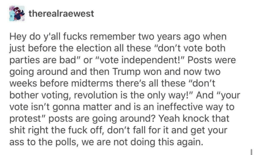 "Ass, Bad, and Fall: therealraewest  Hey do y'all fucks remember two years ago when  just before the election all these ""don't vote both  parties are bad"" or ""vote independent!"" Posts were  going around and then Trump won and now two  weeks before midterms there's all these ""don't  bother voting, revolution is the only way!"" And ""your  vote isn't gonna matter and is an ineffective way to  protest"" posts are going around? Yeah knock that  shit right the fuck off, don't fall for it and get your  ass to the polls, we are not doing this again."