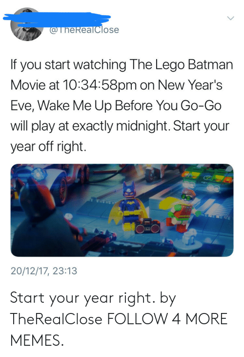 Years Eve: @TheReaTclose  If you start watching The Lego Batman  Movie at 10:34:58pm on New Year's  Eve, Wake Me Up Before You Go-Go  will play at exactly midnight. Start your  year off right.  20/12/17, 23:13 Start your year right. by TheRealClose FOLLOW 4 MORE MEMES.