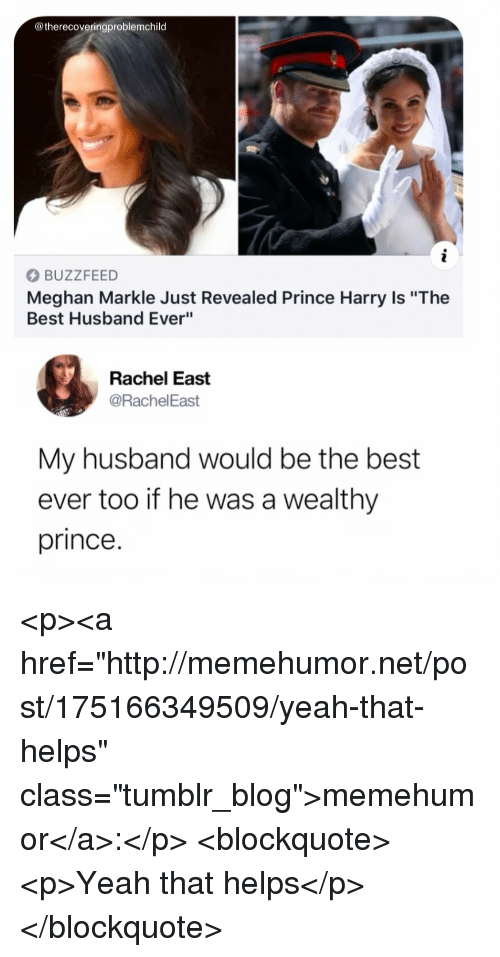 """Prince, Prince Harry, and Tumblr: @therecoveringproblemchild  BUZZFEED  Meghan Markle Just Revealed Prince Harry Is """"The  Best Husband Ever""""  Rachel East  @RachelEast  My husband would be the best  ever too if he was a wealthy  prince. <p><a href=""""http://memehumor.net/post/175166349509/yeah-that-helps"""" class=""""tumblr_blog"""">memehumor</a>:</p>  <blockquote><p>Yeah that helps</p></blockquote>"""