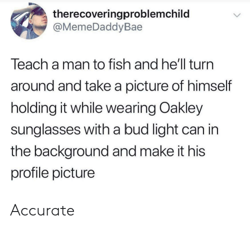 Profile Picture: therecoveringproblemchild  @MemeDaddyBae  Teach a man to fish and he'll turn  around and take a picture of himself  holding it while wearing Oakley  sunglasses with a bud light can in  the background and make it his  profile picture Accurate