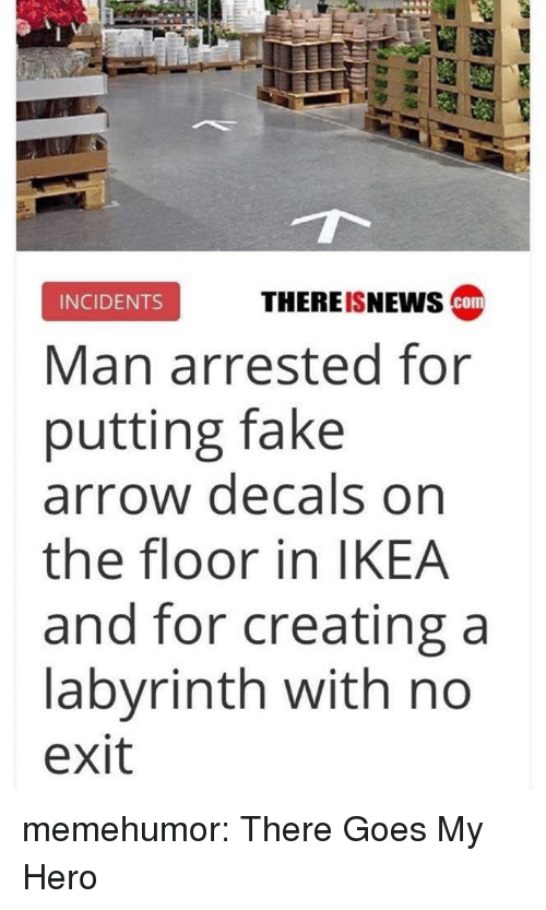 Fake, Ikea, and Tumblr: THEREISNEwS cam  INCIDENTS  Man arrested for  putting fake  arrow decals on  the floor in IKEA  and for creating a  labyrinth with no  exit memehumor:  There Goes My Hero