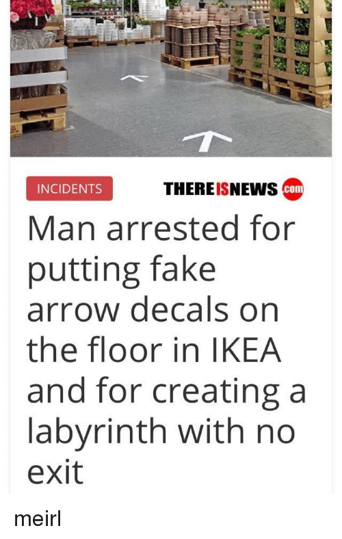 Fake, Ikea, and Arrow: THEREISNEws cam  INCIDENTS  Man arrested for  putting fake  arrow decals on  the floor in IKEA  and for creating a  labyrinth with no  exit meirl