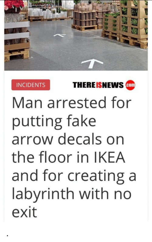 Labyrinth: THEREISNEws cam  INCIDENTS  Man arrested for  putting fake  arrow decals on  the floor in IKEA  and for creating a  labyrinth with no  exit .