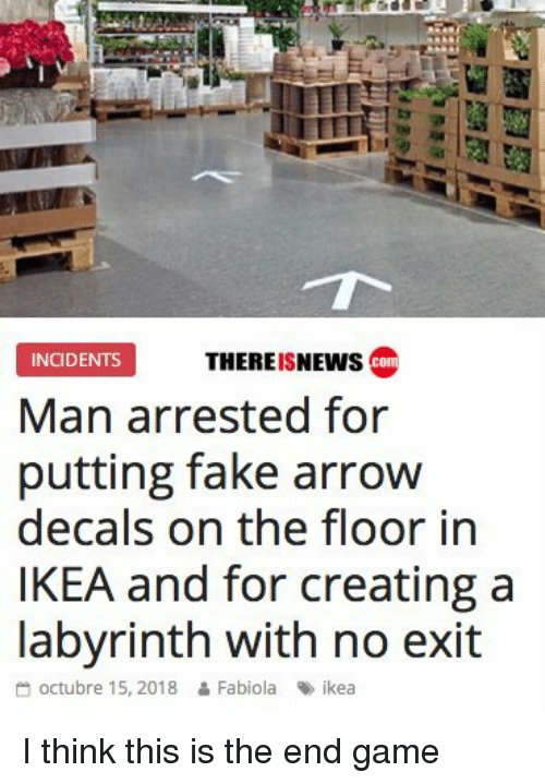 Octubre: THEREISNEWs co  INCIDENTS  Man arrested for  putting fake arrow  decals on the floor in  IKEA and for creating a  labvrinth with no exit  octubre 15, 2018 & Fabiola ikea I think this is the end game
