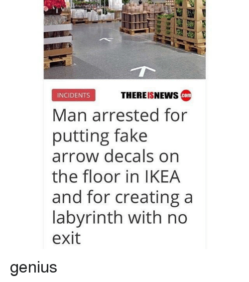 Fake, Ikea, and Arrow: THEREISNEws com  INCIDENTS  Man arrested for  putting fake  arrow decals orn  the floor in IKEA  and for creating a  labyrinth with no  exit genius
