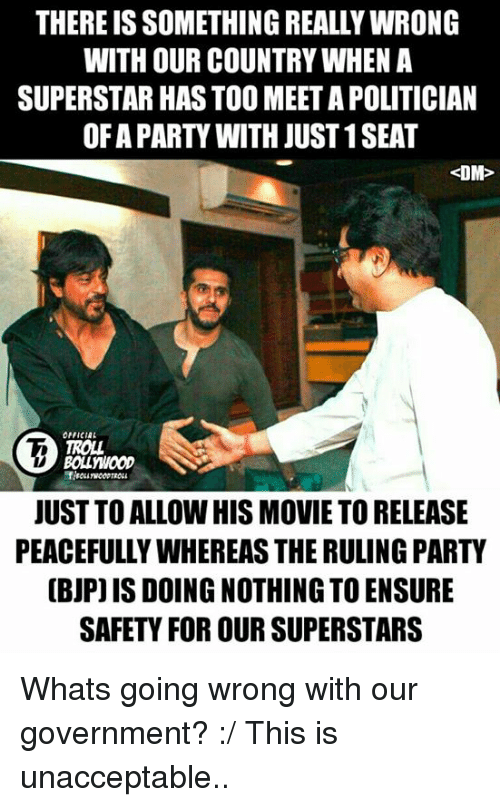 Memes, Ensure, and 🤖: THEREISSOMETHING REALLYWRONG  WITH OUR COUNTRYWHEN A  SUPERSTAR HASTOO MEET A POLITICIAN  OFA PARTY WITH JUST1SEAT  DM  OFFICIAL  TROLL  JUST TOALLOW HIS MOVIE TO RELEASE  PEACEFULLYWHEREASTHERULING PARTY  (BJP) ISDOING NOTHING TO ENSURE  SAFETY FOR OURSUPERSTARS Whats going wrong with our government? :/ This is unacceptable..   <DrunkenMaster>
