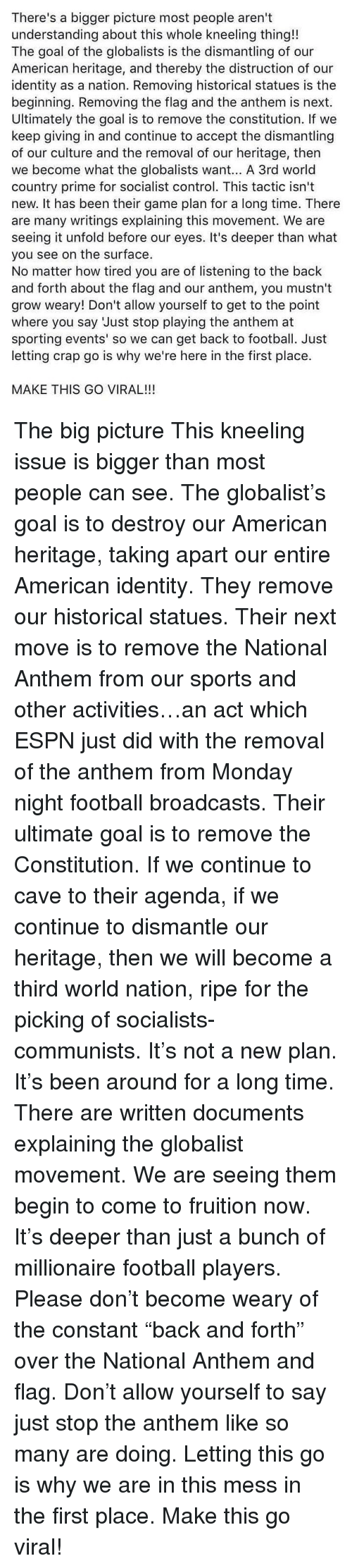 Kneeling: There's a bigger picture most people aren't  understanding about this whole kneeling thing!!  The goal of the globalists is the dismantling of our  American heritage, and thereby the distruction of our  identity as a nation. Removing historical statues is the  beginning. Removing the flag and the anthem is next.  Ultimately the goal is to remove the constitution. If we  keep giving in and continue to accept the dismantling  of our culture and the removal of our heritage, then  we become what the globalists want... A 3rd world  country prime for socialist control. This tactic isn't  new. It has been their game plan for a long time. There  are many writings explaining this movement. We are  seeing it unfold before our eyes. It's deeper than what  you see on the surface.  No matter how tired you are of listening to the back  and forth about the flag and our anthem, you mustn't  grow weary! Don't allow yourself to get to the point  where you say Just stop playing the anthem at  sporting events' so we can get back to football. Just  letting crap go is why we're here in the first place.  MAKE THIS GO VIRAL!!! The big picture This kneeling issue is bigger than most people can see. The globalist's goal is to destroy our American heritage, taking apart our entire American identity. They remove our historical statues. Their next move is to remove the National Anthem from our sports and other activities…an act which ESPN just did with the removal of the anthem from Monday night football broadcasts. Their ultimate goal is to remove the Constitution. If we continue to cave to their agenda, if we continue to dismantle our heritage, then we will become a third world nation, ripe for the picking of socialists-communists. It's not a new plan. It's been around for a long time. There are written documents explaining the globalist movement. We are seeing them begin to come to fruition now. It's deeper than just a bunch of millionaire football players. Please don't become wear
