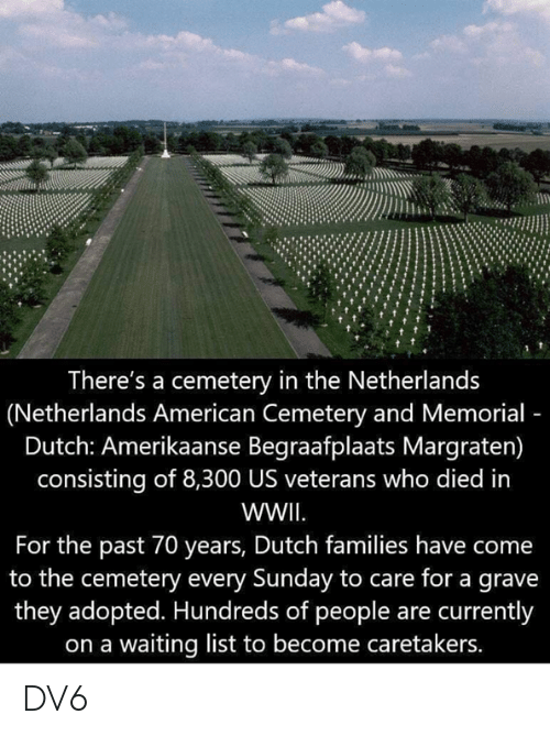 Memorial: There's a cemetery in the Netherlands  (Netherlands American Cemetery and Memorial  Dutch: Amerikaanse Begraafplaats Margraten)  consisting of 8,300 US veterans who died in  WWII  For the past 70 years, Dutch families have come  to the cemetery every Sunday to care for a grave  they adopted. Hundreds of people are currently  on a waiting list to become caretakers. DV6