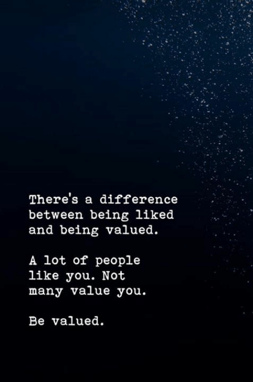 You, Like, and People: There's a difference  between being liked  and being valued.  A lot of people  like you. Not  many value you  Be valued