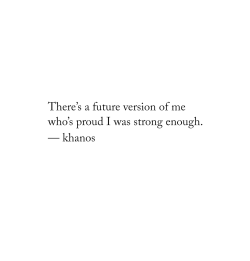 Future, Proud, and Strong: There's a future version of me  who's proud I was strong enough.  khanos