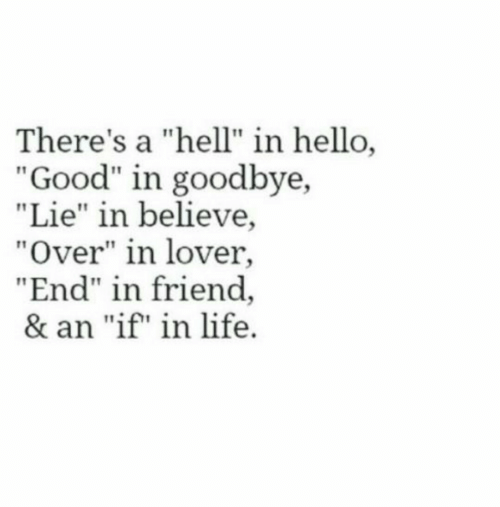 """Hello, Life, and Good: There's a """"hell"""" in hello,  """"Good"""" in goodbye,  """"Lie"""" in believe,  """"Over"""" in lover,  """"End"""" in friend  & an """"if"""" in life"""