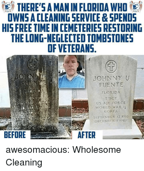 Tumblr, Blog, and Florida: THERE'S A MAN IN FLORIDA WHO  OWNS A CLEANING SERVICE&SPEND5  HIS FREE TIME IN CEMETERIES RESTORING  THE LONG-NEGLECTED TOMBSTONES  OF VETERANS.  JOHNNY U  FUENTE  FLORIDA  T SCT  US AR FORCE  KOREA  S SEPTEMBER 12 1916  BEFORE  AFTER awesomacious:  Wholesome Cleaning
