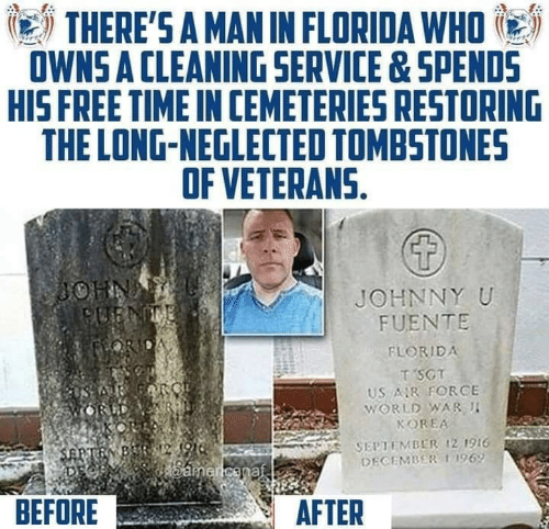 Veterans: THERE'S A MAN IN FLORIDA WHO  OWNS A CLEANING SERVICE&SPENDS  HIS FREE TIME IN CEMETERIES RESTORING  THE LONG-NEGLECTED TOMBSTONES  OF VETERANS.  JOHNNY U  FUENTE  FLORIDA  T SCT  US R FORCE  WORLD WAR I  KOREA  SEPTEMBER ,21916  DECEMBER 11969  BEFORE  AFTER