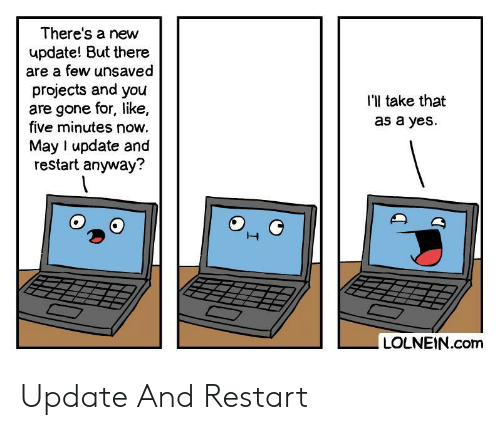 restart: There's a new  update! But there  are a few unsaved  projects and you  are gone for, like,  five minutes now.  I'l take that  as a yes  May I update and  restart anyway?  LOLNEIN.com Update And Restart