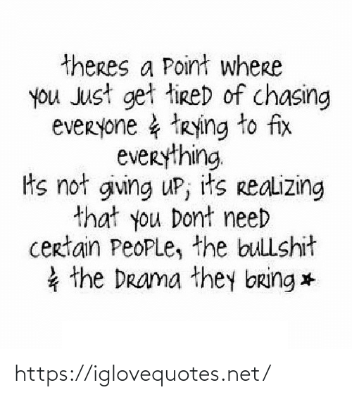 certain: theres a Point where  you Just get tireD of chasing  everyone & trying to fix  everything  ts not giving uP; its realizing  that you Dont need  certain PeoPLe, the bullshit  * the Drama they bring * https://iglovequotes.net/