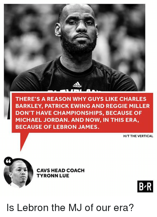 patrick ewing: THERE'S A REASON WHY GUYS LIKE CHARLES  BARKLEY, PATRICK EWING AND REGGIE MILLER  DON'T HAVE CHAMPIONSHIPS, BECAUSE OF  MICHAEL JORDAN. AND NOW, IN THIS ERA  BECAUSE OF LEBRON JAMES.  HIT THE VERTICAL  CAVS HEAD COACH  TYRONN LUE  BR Is Lebron the MJ of our era?