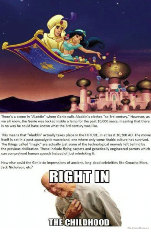 "dead celebrities: There's a scene in ""Aladdin where Genie calls Aladdin's clothes ""so 3rd century. However, as  we all know, the Genie was locked inside a lamp for the past 10,000 years, meaning that there  is no way he could have known what the 3rd century was like  This means that ""Aladdin"" actually takes place in the FUTURE, in at least 10,300 AD. The movie  itself is set in a post-apocalyptic wasteland, one where only some Arabic culture has survived.  The things called ""magic"" are actually just some of the technological marvels left behind by  the previous civilization. These include flying carpets and genetically engineered parrots which  can comprehend human speech instead of just mimicking it.  How else could the Genie do impressions of ancient, long-dead celebrities like Groucho Mar,  Jack Nicholson, etc?  RIGHT IN  THE CHILDHOOD"