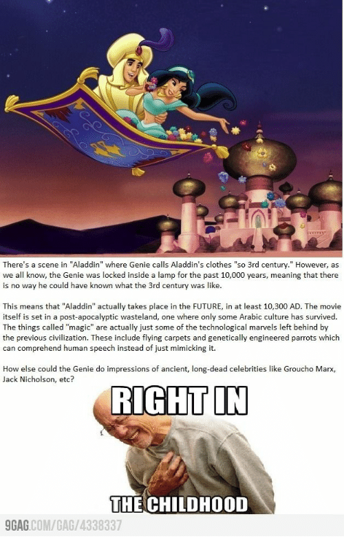"dead celebrities: There's a scene in ""Aladdin"" where Genie calls Aladdin's clothes ""so 3rd century."" However, as  we all know, the Genie was locked inside a lamp for the past 10,000 years, meaning that there  is no way he could have known what the 3rd century was like.  This means that ""Aladdin"" actually takes place in the FUTURE, in at least 10,300 AD. The movie  itself is set in a post-apocalyptic wasteland, one where only some Arabic culture has survived.  The things called ""magic"" are actually just some of the technological marvels left behind by  the previous civilization. These include flying carpets and genetically engineered parrots which  can comprehend human speech instead of just mimicking it.  How else could the Genie do impressions of ancient, long-dead celebrities like Groucho Marx,  Jack Nicholson, etc?  RIGHT IN  THE CHILDHOOD  GAG COM/GAG/4338337"