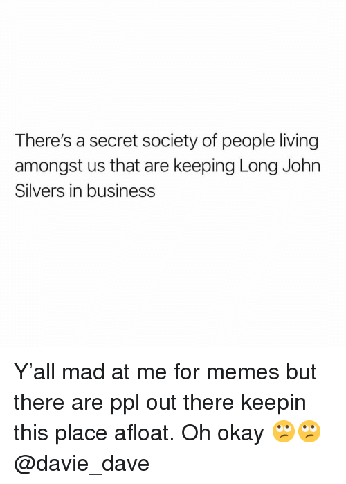 Memes, Business, and Okay: There's a secret society of people living  amongst us that are keeping Long John  Silvers in business Y'all mad at me for memes but there are ppl out there keepin this place afloat. Oh okay 🙄🙄 @davie_dave