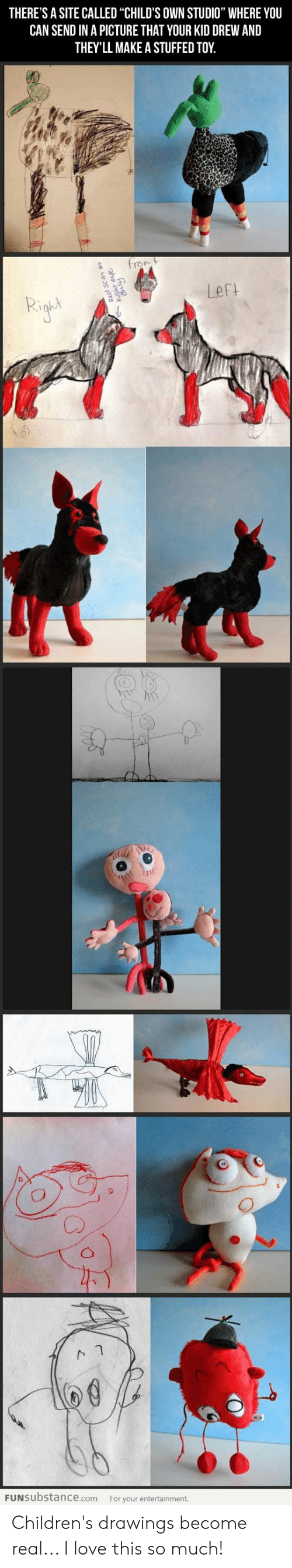 """Fron: THERE'S A SITE CALLED """"CHILD'S OWN STUDIO"""" WHERE YOU  CAN SEND IN A PICTURE THAT YOUR KID DREW AND  THEY'LL MAKE A STUFFED TOY  fron t  Left  FUNSUbstance.com  For your entertainment.  qur eve  Cnly Children's drawings become real... I love this so much!"""