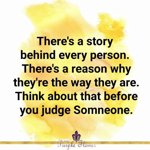 Memes, Purple, and Reason: There's a story  behind every person.  There's a reason why  they're the way they are.  Think about that before  you judge Somneone.  THE  Purple Stower