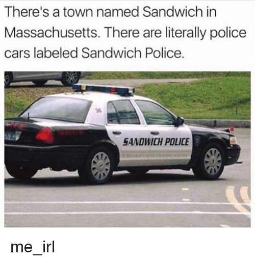 Massachusetts: There's a town named Sandwich in  Massachusetts. There are literally police  cars labeled Sandwich Police  36  SANDWICH POLICE me_irl