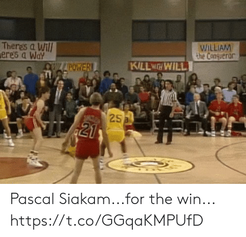 for the win: Theres a Wil  eres a Wa  WILLIAM  the Congueror  KILLwa WILL  POWE  25 Pascal Siakam...for the win... https://t.co/GGqaKMPUfD