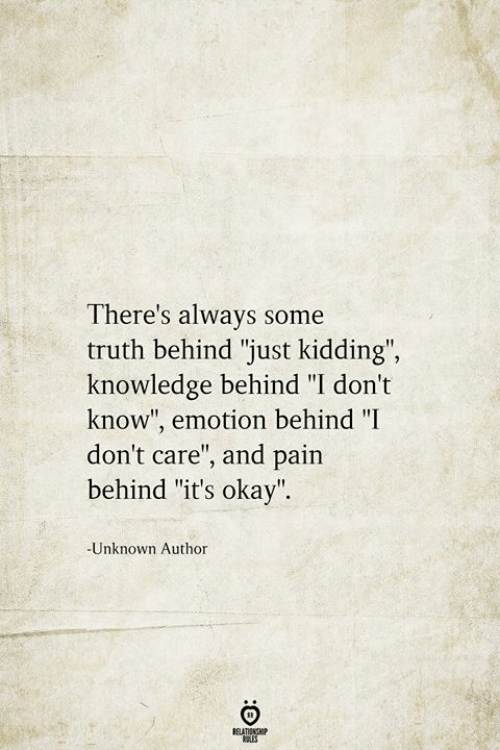 """Okay, Knowledge, and Pain: There's always some  truth behind """"just kidding"""",  knowledge behind """"I don't  know"""", emotion behind """"I  don't care"""", and pain  behind """"it's okay"""".  -Unknown Author  BELATIONSHIP  LES"""
